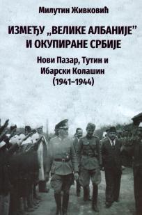 """Између """"Велике Албаније"""" и окупиране Србије Нови Пазар, Тутин и Ибарски Колашин (1941-1944)"""